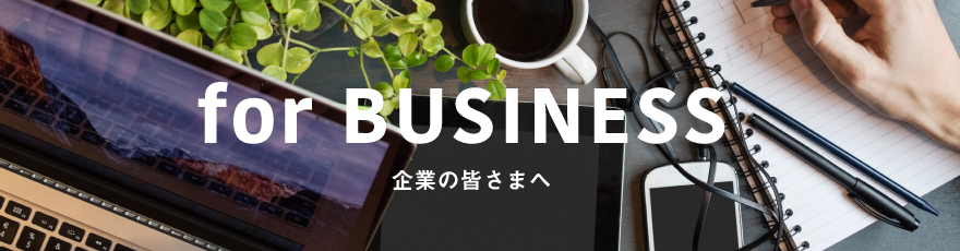 for BUSINESS 企業の皆さまへ