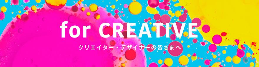 for CREATIVE クリエイター・デザイナーの皆さまへ